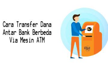 Cara Transfer Dana Antar Bank Berbeda Via Mesin ATM